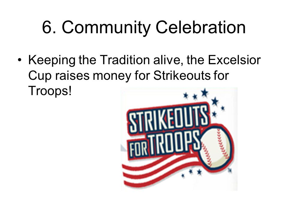 6. Community Celebration Keeping the Tradition alive, the Excelsior Cup raises money for Strikeouts for Troops!