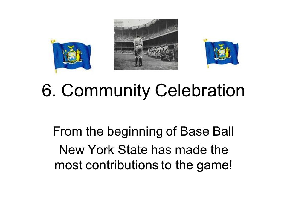 6. Community Celebration From the beginning of Base Ball New York State has made the most contributions to the game!