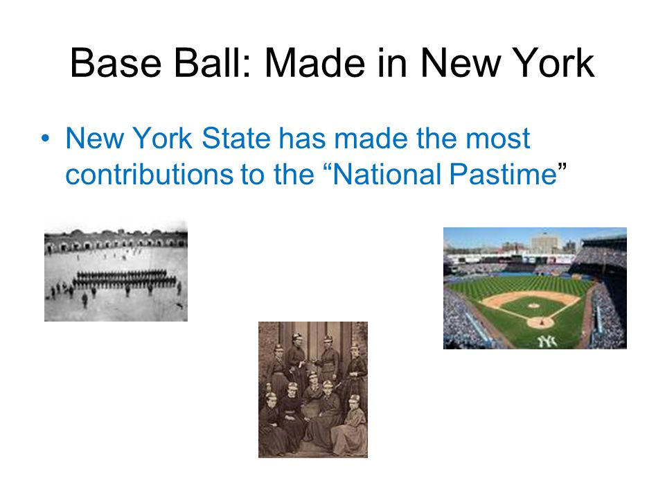 Base Ball: Made in New York New York State has made the most contributions to the National Pastime