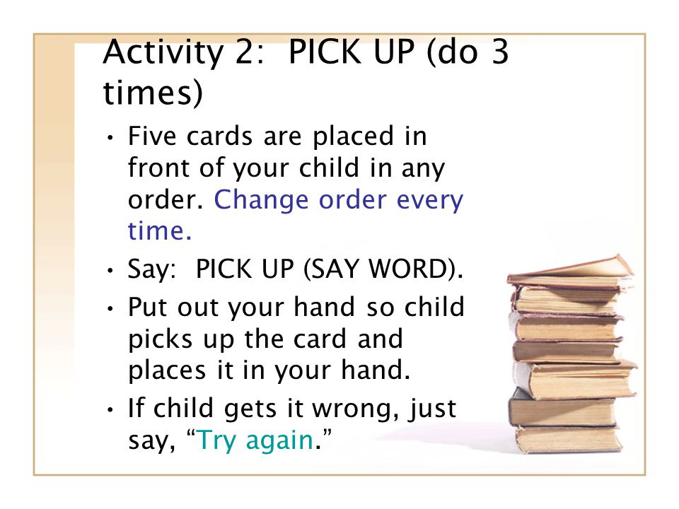 Activity 2: PICK UP (do 3 times) Five cards are placed in front of your child in any order.