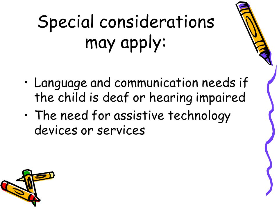 Special considerations may apply: Language and communication needs if the child is deaf or hearing impaired The need for assistive technology devices