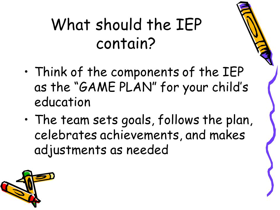 """What should the IEP contain? Think of the components of the IEP as the """"GAME PLAN"""" for your child's education The team sets goals, follows the plan, c"""