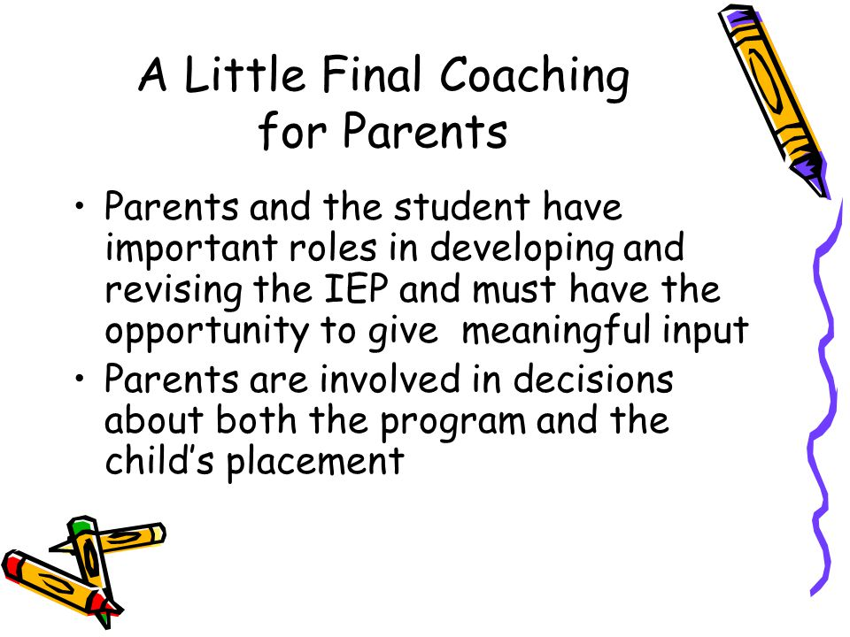 A Little Final Coaching for Parents Parents and the student have important roles in developing and revising the IEP and must have the opportunity to g