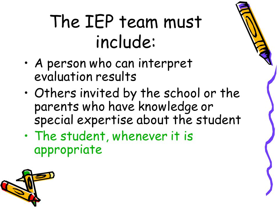 The IEP team must include: A person who can interpret evaluation results Others invited by the school or the parents who have knowledge or special exp