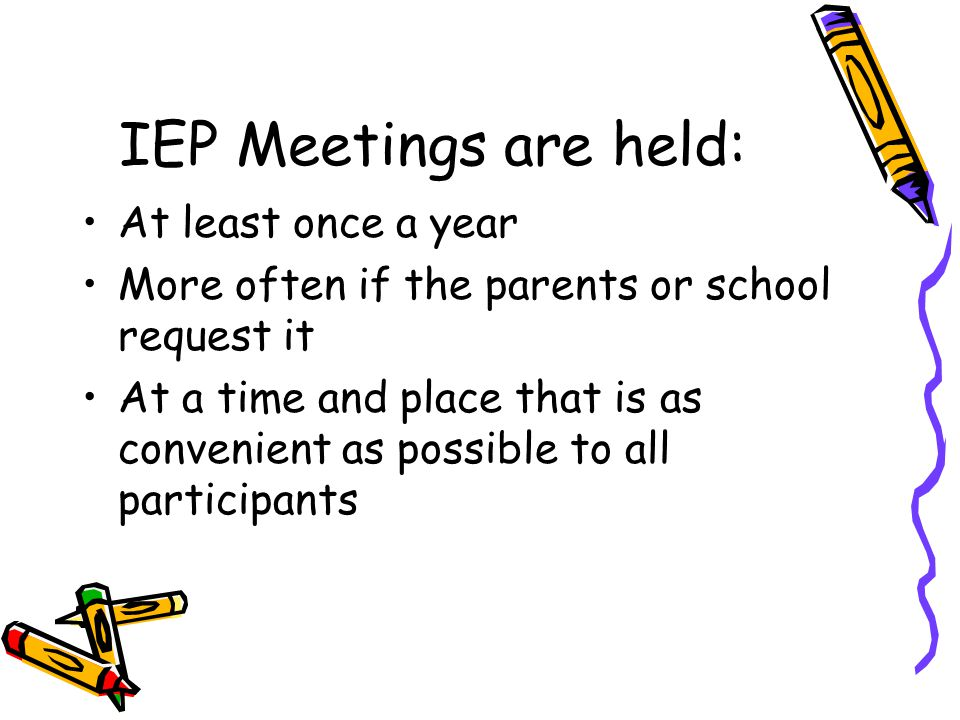 IEP Meetings are held: At least once a year More often if the parents or school request it At a time and place that is as convenient as possible to al