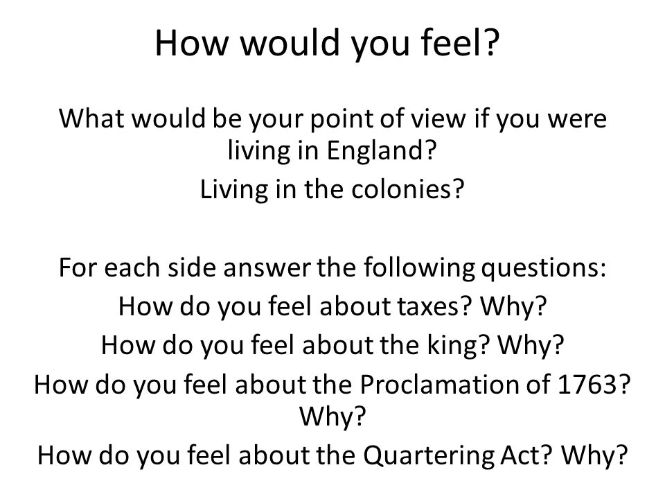 How would you feel? What would be your point of view if you were living in England? Living in the colonies? For each side answer the following questio