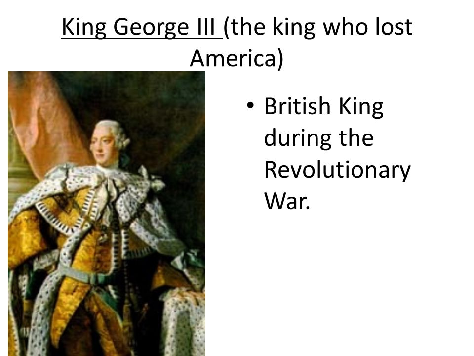 King George III (the king who lost America) British King during the Revolutionary War.