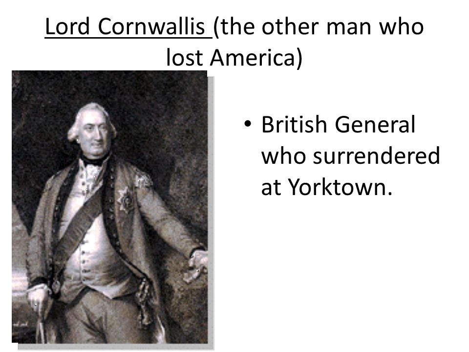 Lord Cornwallis (the other man who lost America) British General who surrendered at Yorktown.
