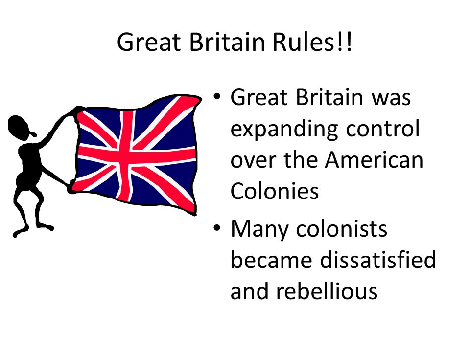Great Britain Rules!! Great Britain was expanding control over the American Colonies Many colonists became dissatisfied and rebellious