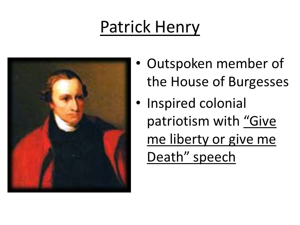 "Patrick Henry Outspoken member of the House of Burgesses Inspired colonial patriotism with ""Give me liberty or give me Death"" speech"