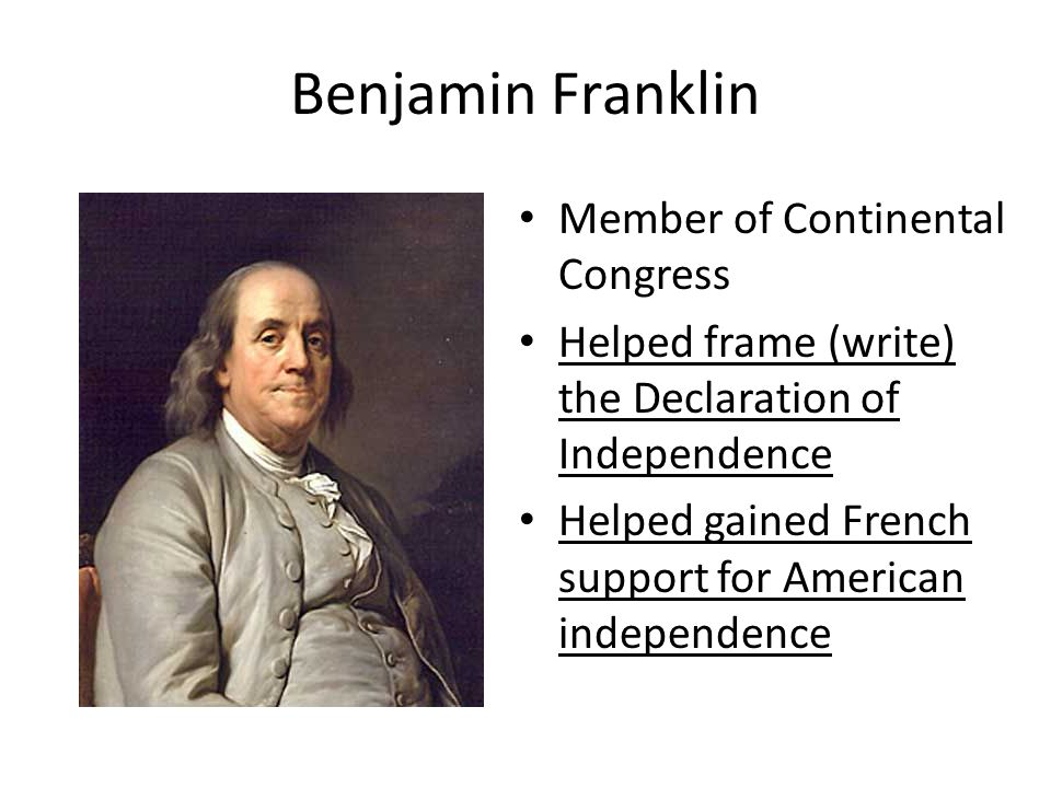 Benjamin Franklin Member of Continental Congress Helped frame (write) the Declaration of Independence Helped gained French support for American indepe
