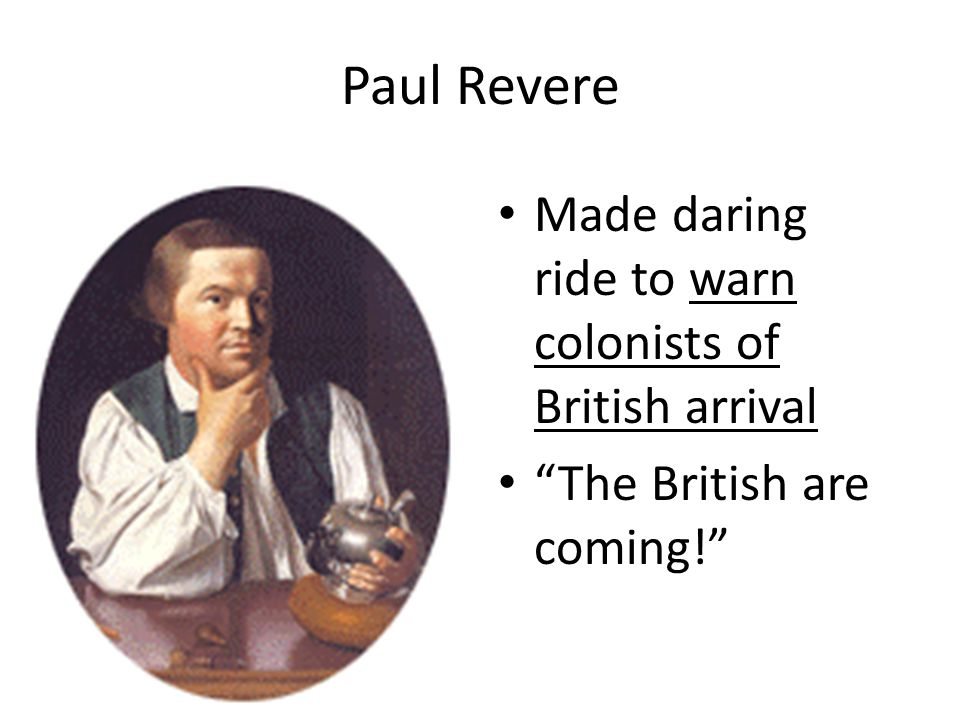 "Paul Revere Made daring ride to warn colonists of British arrival ""The British are coming!"""
