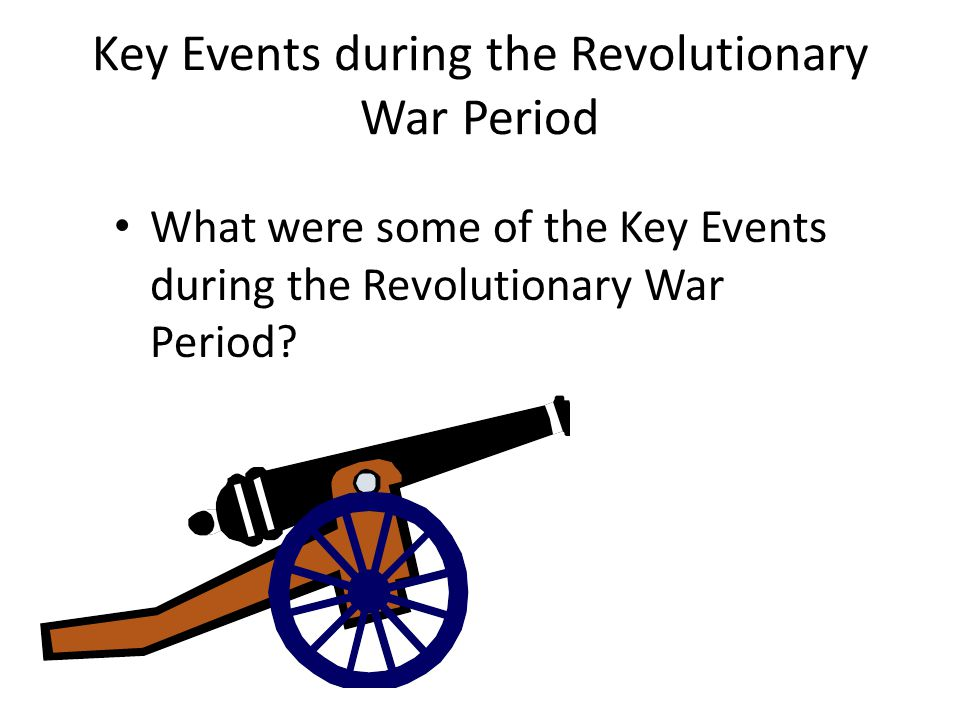 Key Events during the Revolutionary War Period What were some of the Key Events during the Revolutionary War Period?