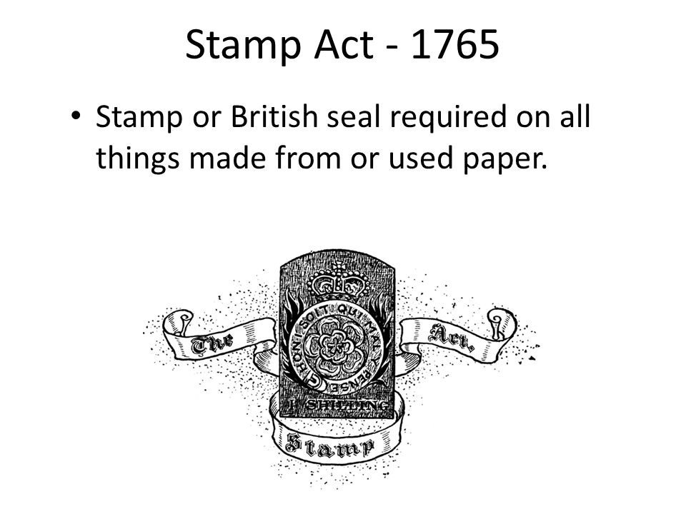Stamp Act - 1765 Stamp or British seal required on all things made from or used paper.