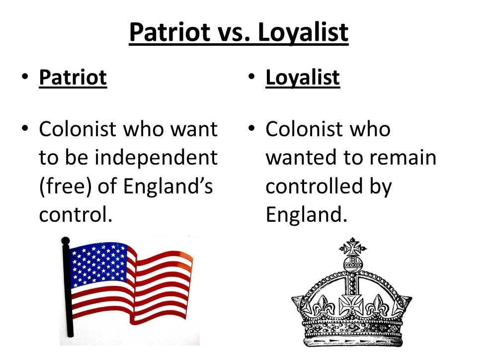 Patriot vs. Loyalist Patriot Colonist who want to be independent (free) of England's control. Loyalist Colonist who wanted to remain controlled by Eng
