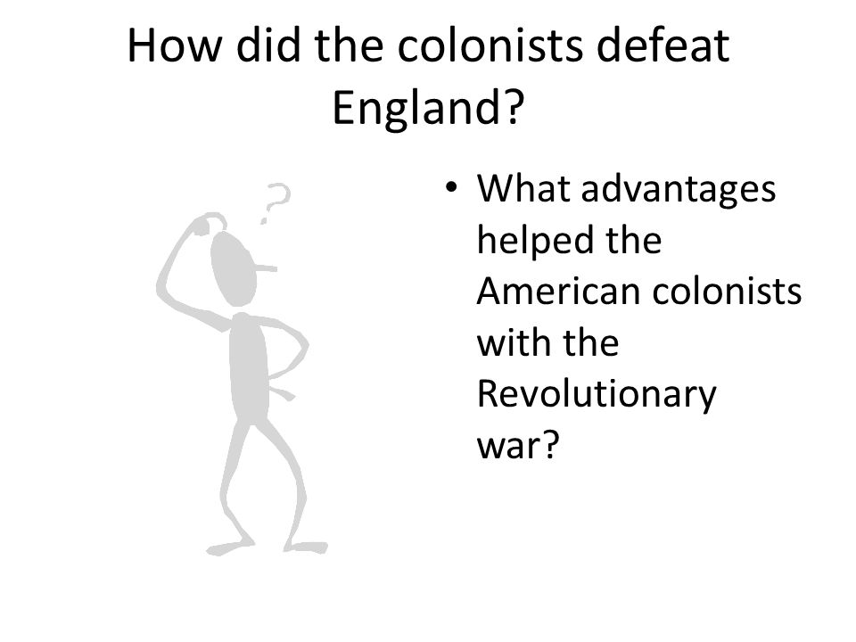 How did the colonists defeat England? What advantages helped the American colonists with the Revolutionary war?