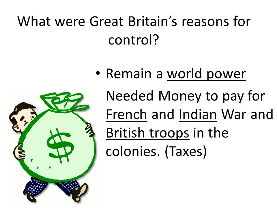 What were Great Britain's reasons for control? Remain a world power Needed Money to pay for French and Indian War and British troops in the colonies.