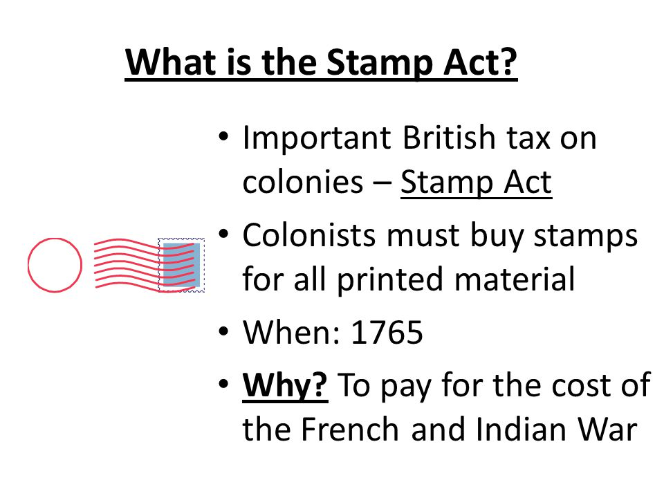 What is the Stamp Act? Important British tax on colonies – Stamp Act Colonists must buy stamps for all printed material When: 1765 Why? To pay for the