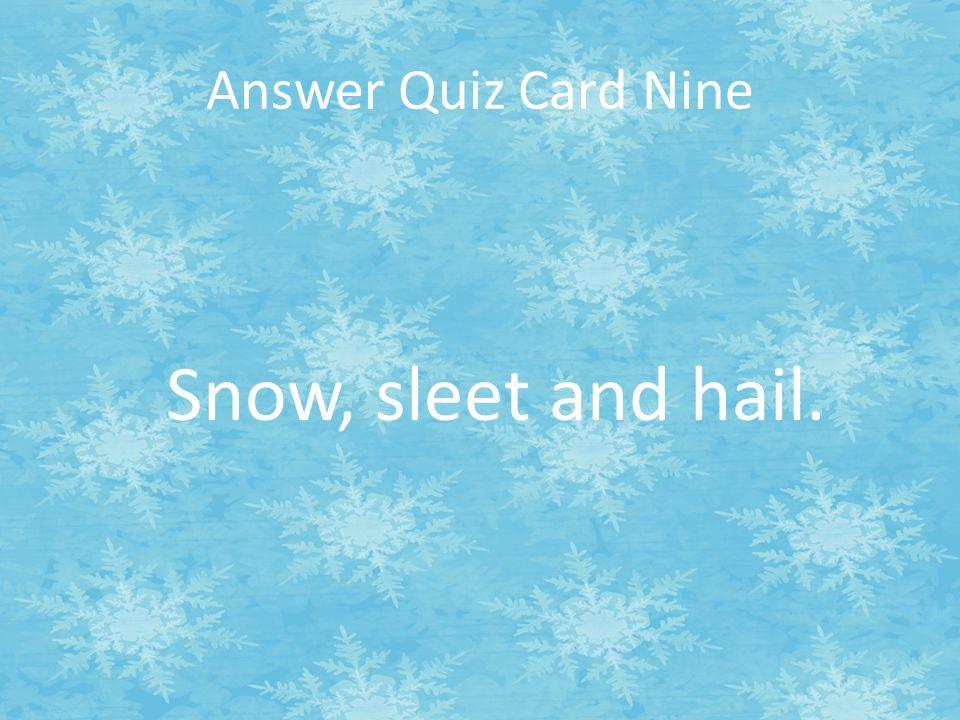 Snow, sleet and hail. Answer Quiz Card Nine