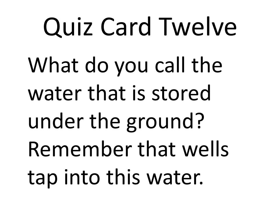 Quiz Card Twelve What do you call the water that is stored under the ground? Remember that wells tap into this water.