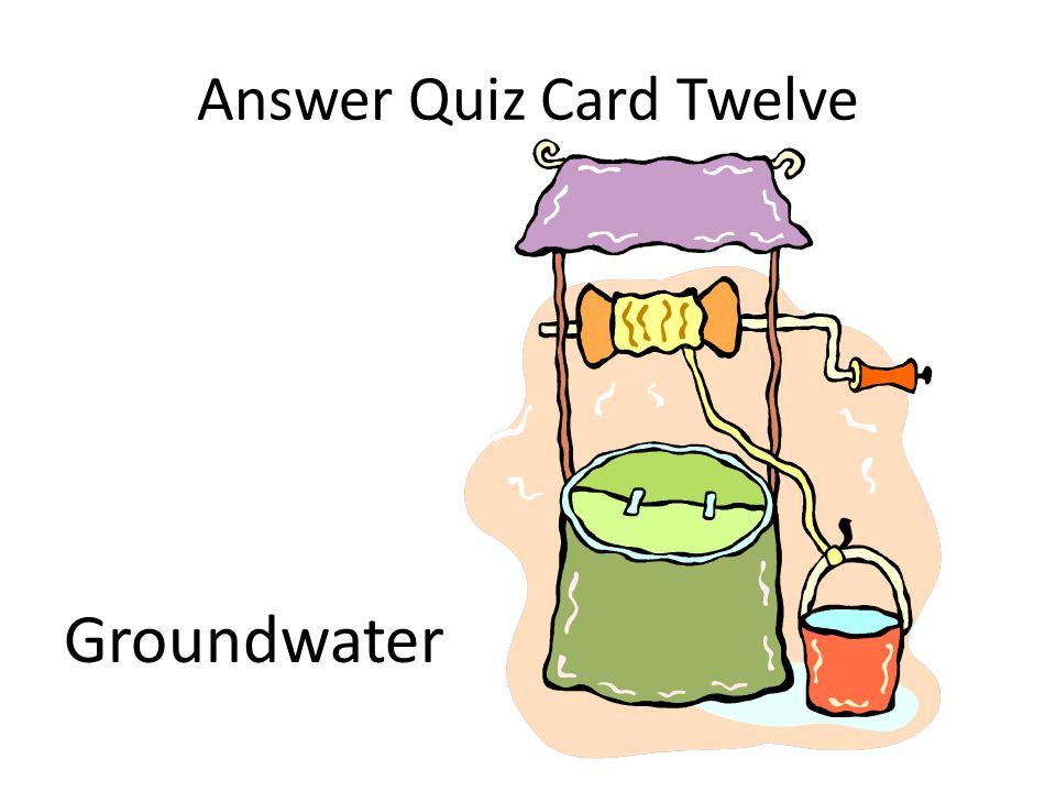 Answer Quiz Card Twelve Groundwater