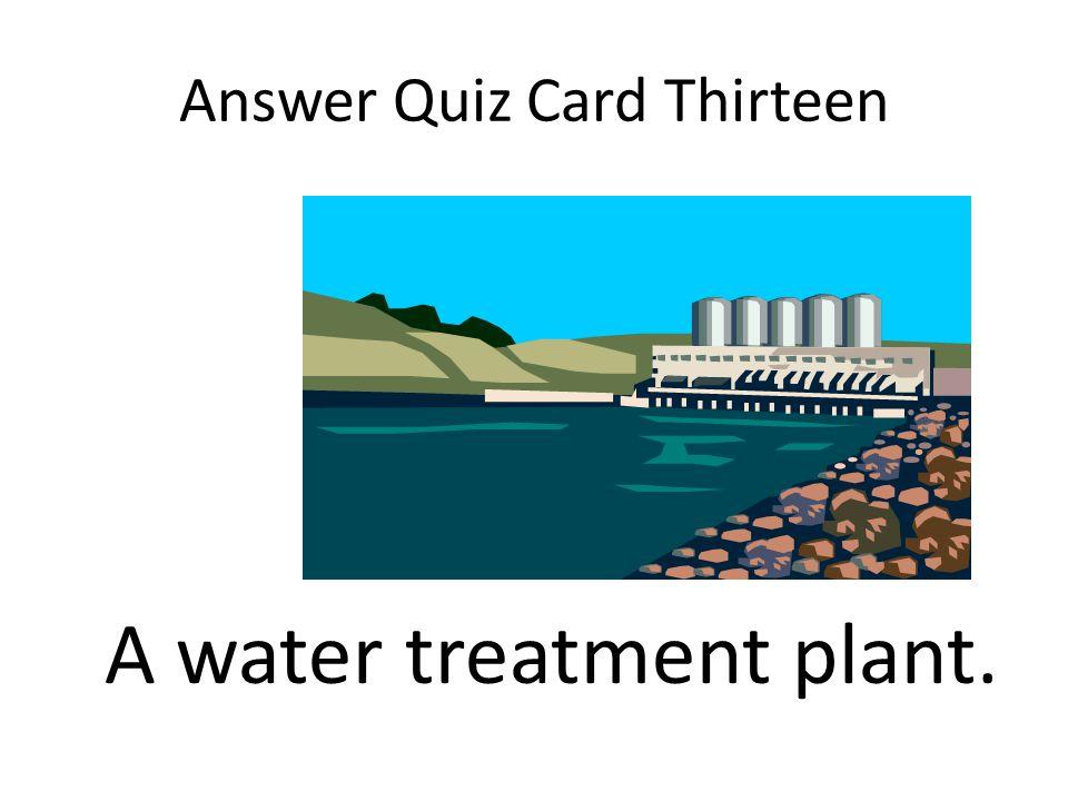 Answer Quiz Card Thirteen A water treatment plant.