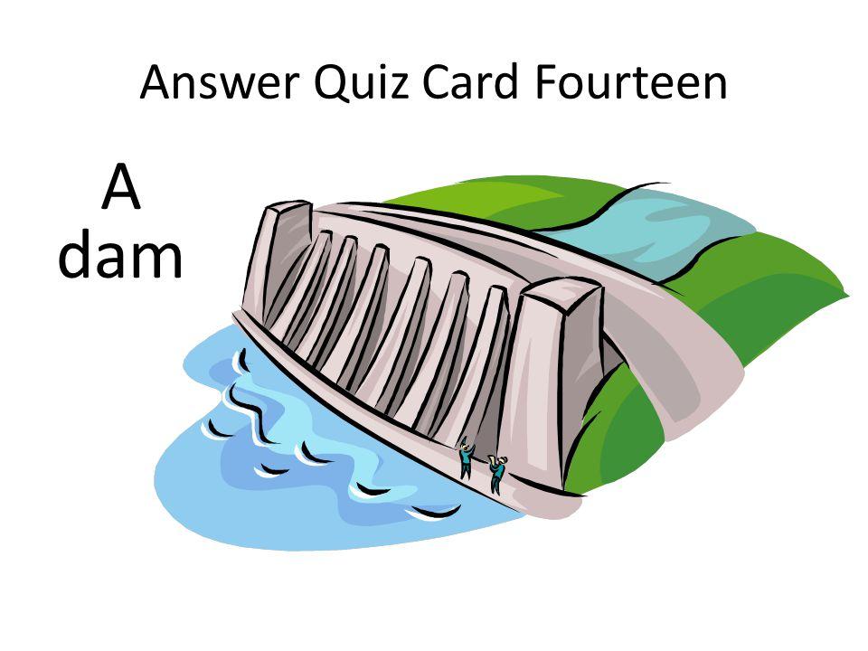 Answer Quiz Card Fourteen A dam