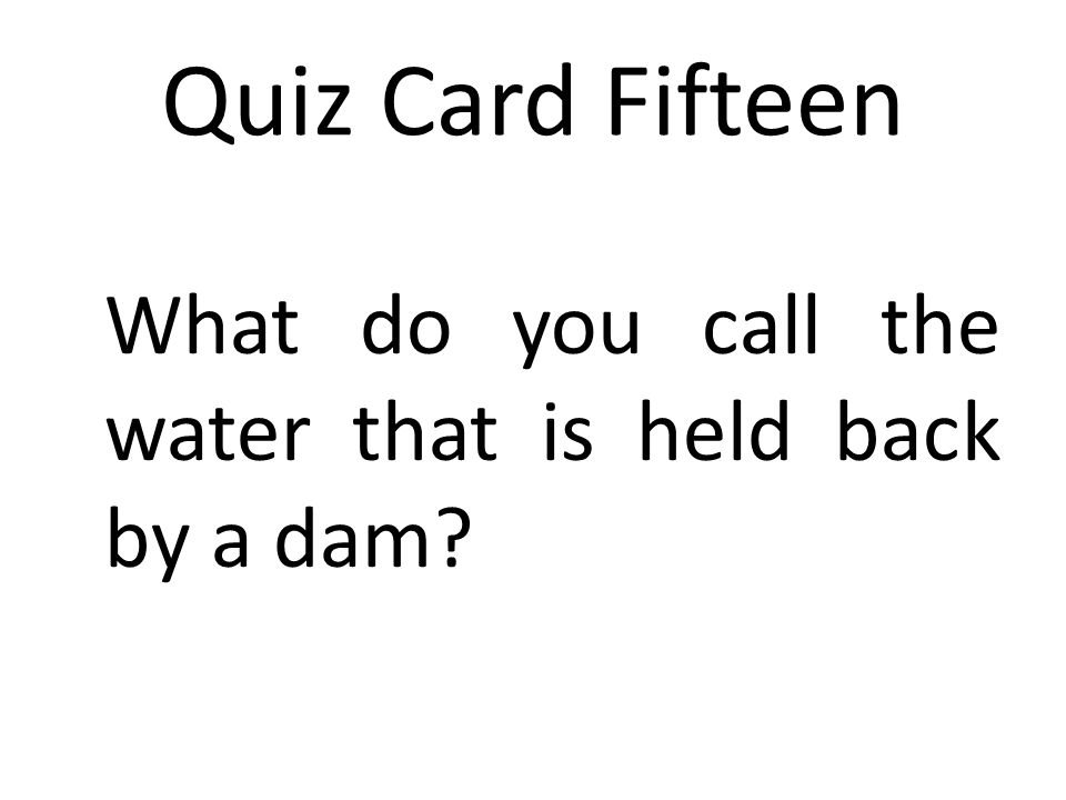 Quiz Card Fifteen What do you call the water that is held back by a dam?