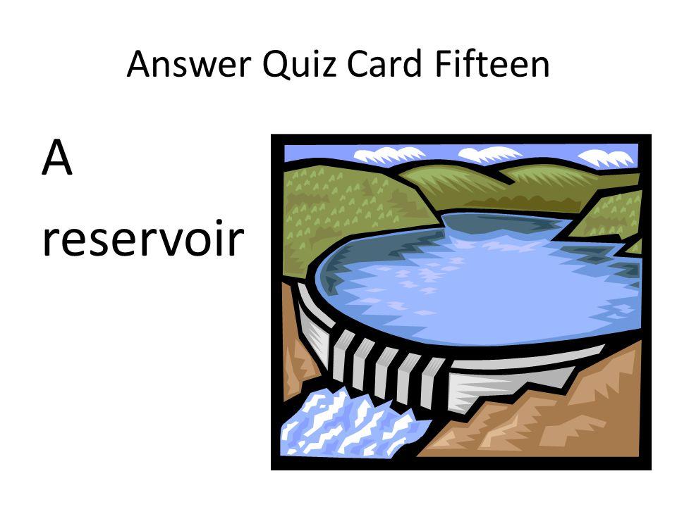 Answer Quiz Card Fifteen A reservoir