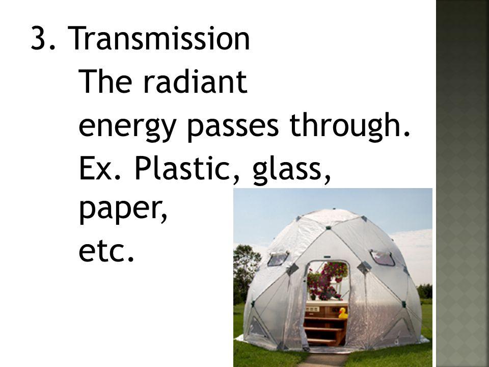 3. Transmission The radiant energy passes through. Ex. Plastic, glass, paper, etc.