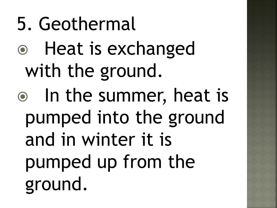 5. Geothermal  Heat is exchanged with the ground.  In the summer, heat is pumped into the ground and in winter it is pumped up from the ground.