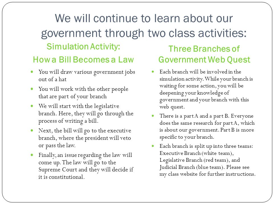 We will continue to learn about our government through two class activities: Three Branches of Government Web Quest Simulation Activity: How a Bill Be