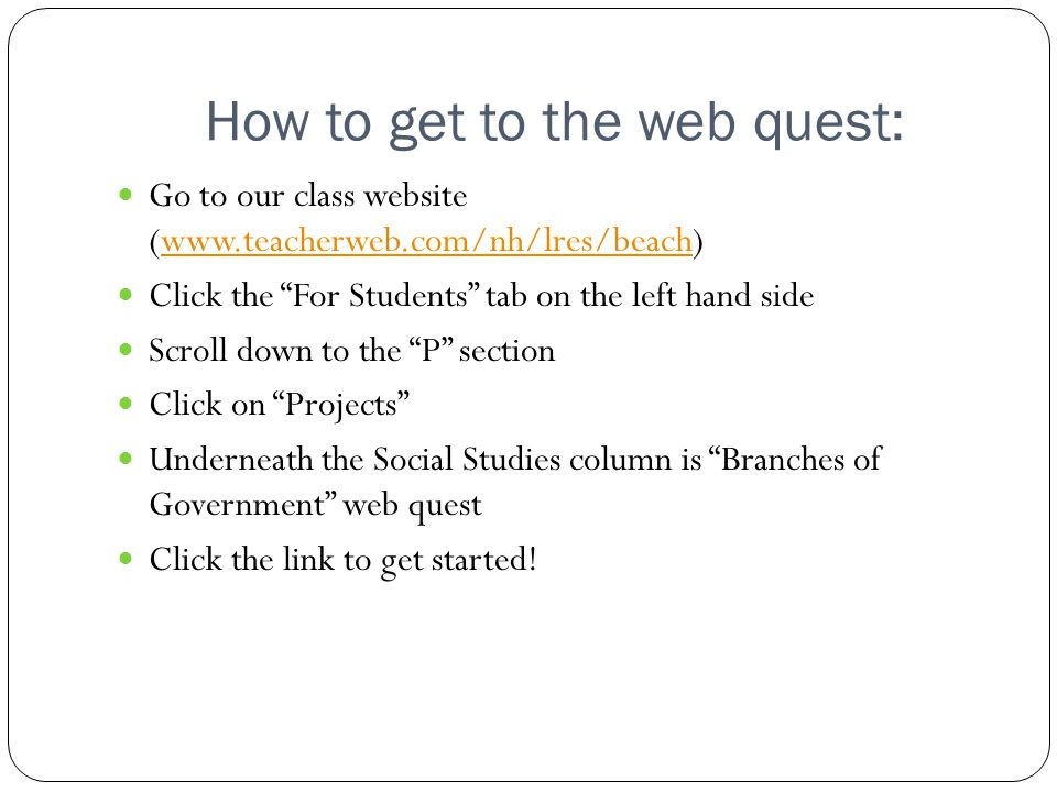 How to get to the web quest: Go to our class website (www.teacherweb.com/nh/lres/beach)www.teacherweb.com/nh/lres/beach Click the For Students tab on the left hand side Scroll down to the P section Click on Projects Underneath the Social Studies column is Branches of Government web quest Click the link to get started!