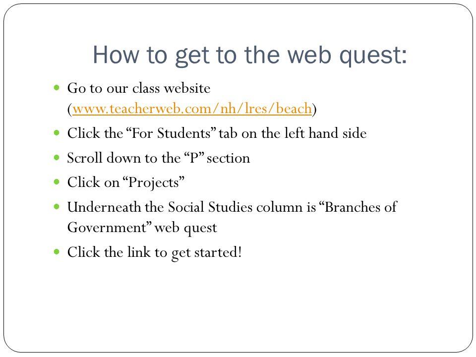 "How to get to the web quest: Go to our class website (www.teacherweb.com/nh/lres/beach)www.teacherweb.com/nh/lres/beach Click the ""For Students"" tab o"