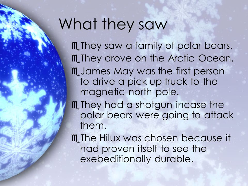 What they saw eThey saw a family of polar bears. eThey drove on the Arctic Ocean. eJames May was the first person to drive a pick up truck to the magn