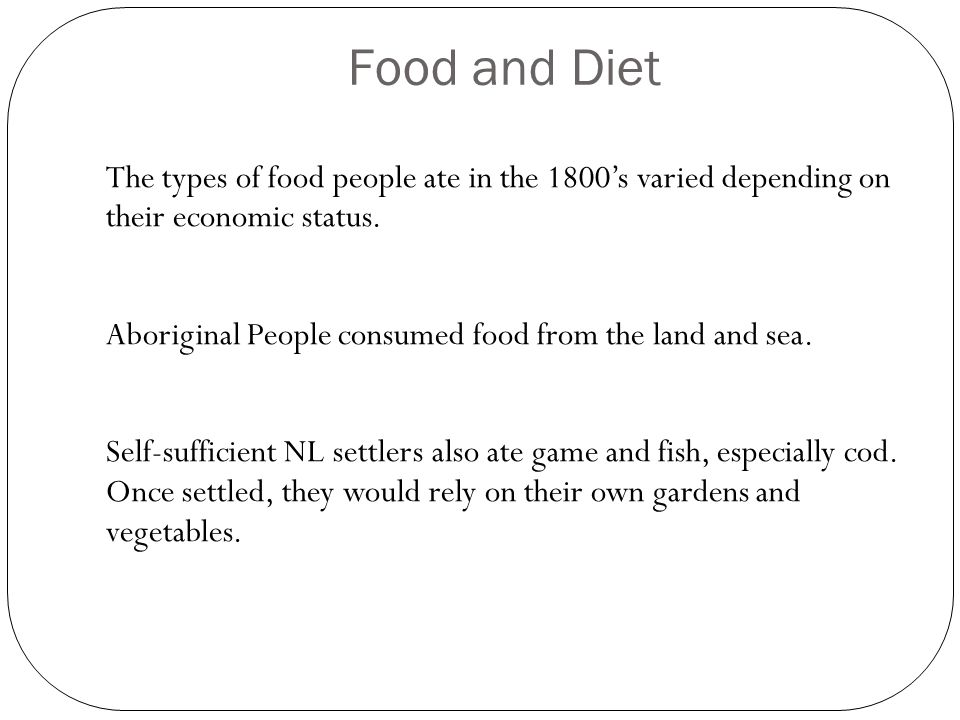 Food and Diet The types of food people ate in the 1800's varied depending on their economic status.
