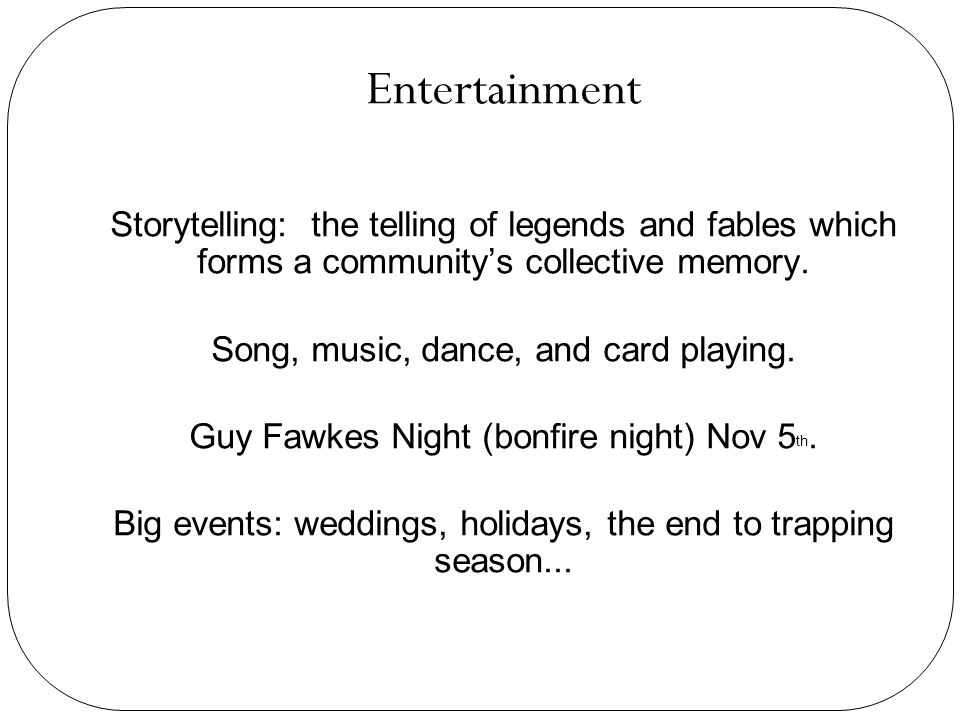 Entertainment Storytelling: the telling of legends and fables which forms a community's collective memory.