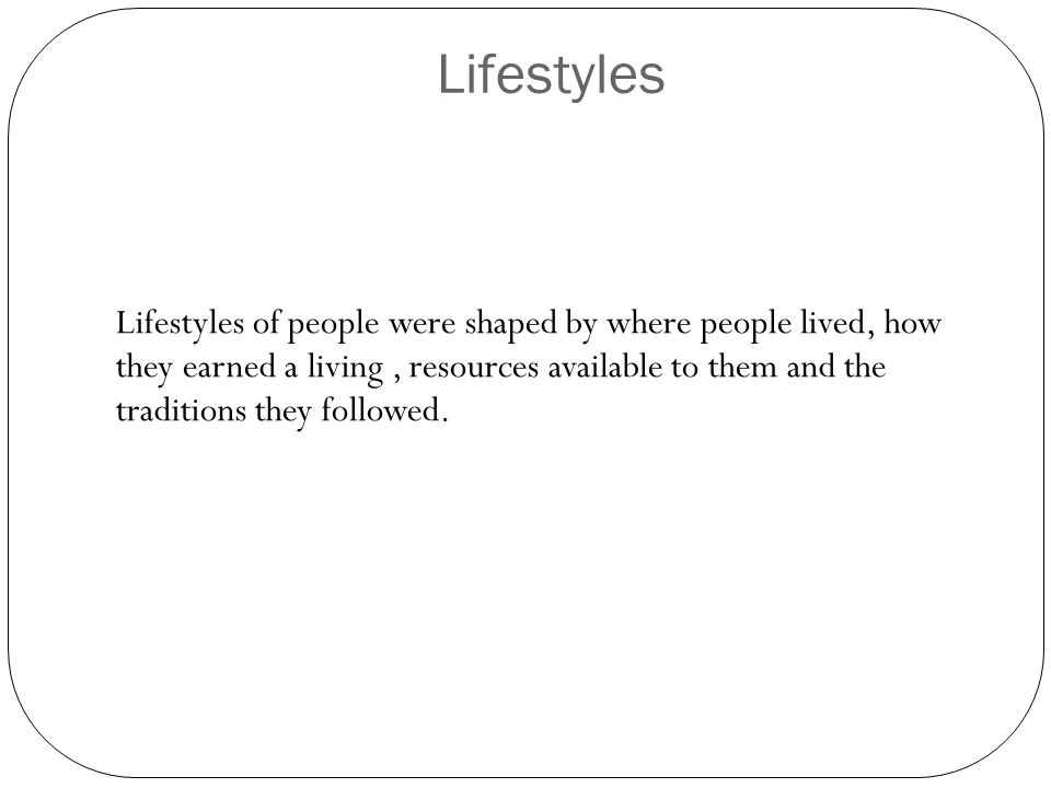 Lifestyles Lifestyles of people were shaped by where people lived, how they earned a living, resources available to them and the traditions they followed.