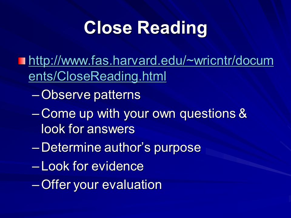 Close Reading http://www.fas.harvard.edu/~wricntr/docum ents/CloseReading.html http://www.fas.harvard.edu/~wricntr/docum ents/CloseReading.html –Observe patterns –Come up with your own questions & look for answers –Determine author's purpose –Look for evidence –Offer your evaluation
