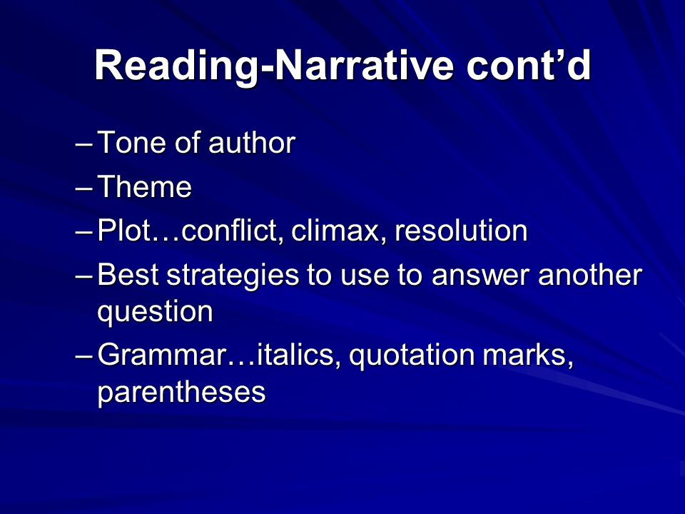 Reading-Narrative cont'd –Tone of author –Theme –Plot…conflict, climax, resolution –Best strategies to use to answer another question –Grammar…italics, quotation marks, parentheses