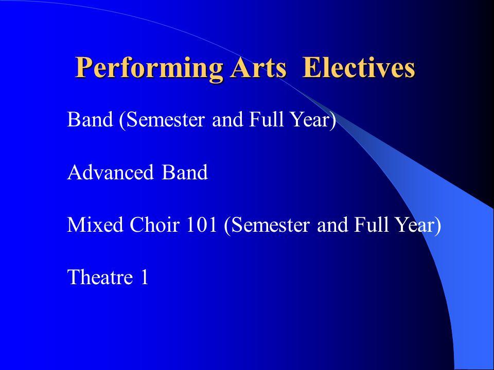 Performing Arts Electives Band (Semester and Full Year) Advanced Band Mixed Choir 101 (Semester and Full Year) Theatre 1
