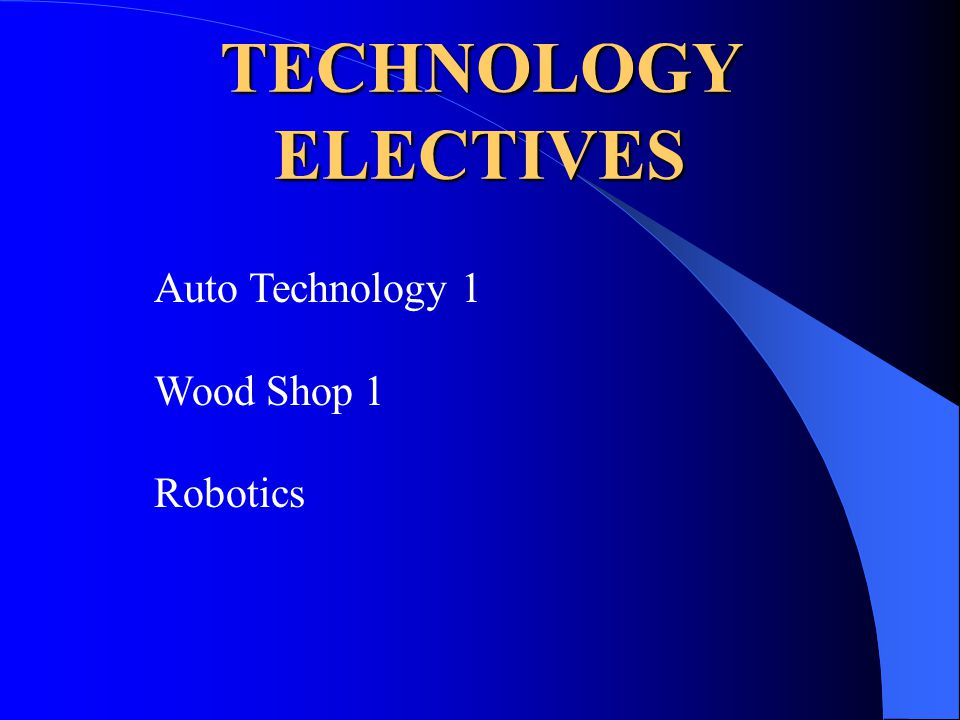 TECHNOLOGY ELECTIVES Auto Technology 1 Wood Shop 1 Robotics