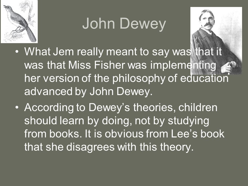 John Dewey What Jem really meant to say was that it was that Miss Fisher was implementing her version of the philosophy of education advanced by John Dewey.