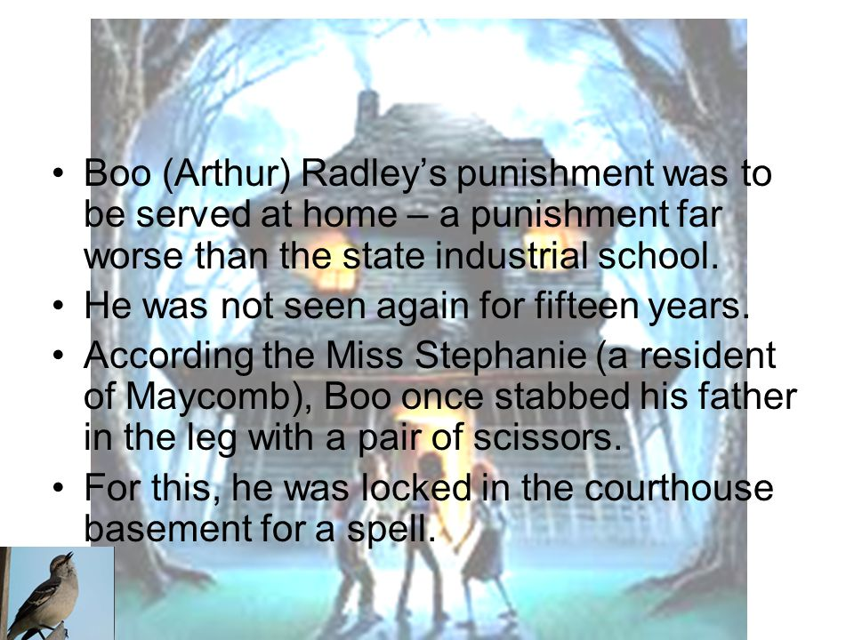 Boo (Arthur) Radley's punishment was to be served at home – a punishment far worse than the state industrial school.