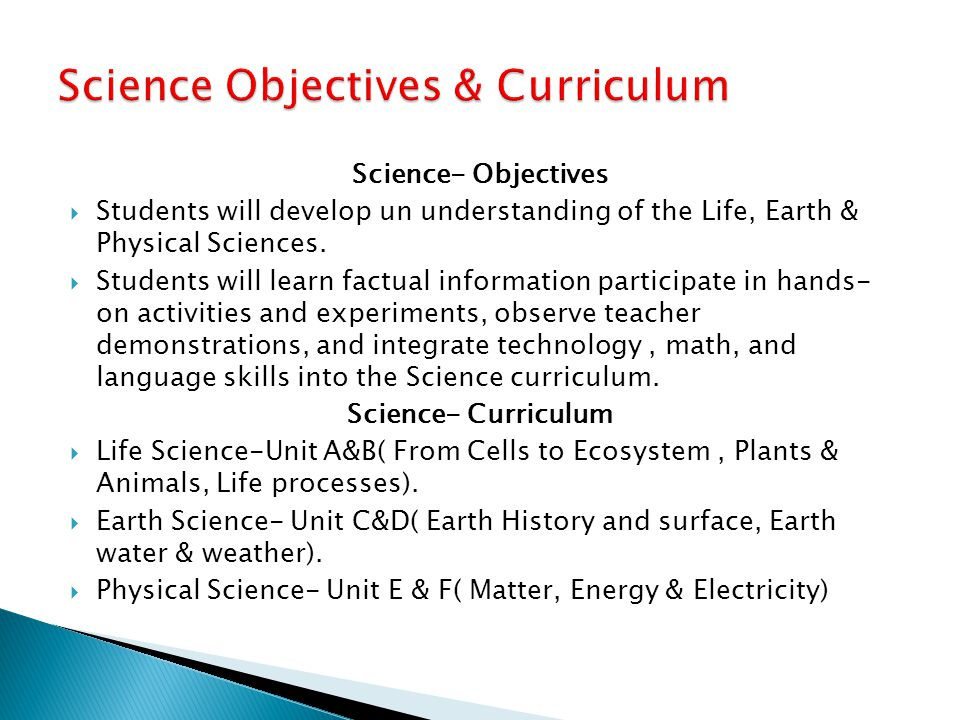 Science- Objectives  Students will develop un understanding of the Life, Earth & Physical Sciences.  Students will learn factual information partici