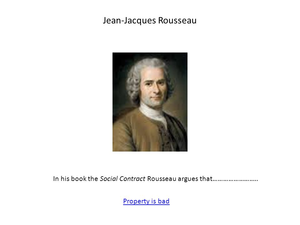 Jean-Jacques Rousseau In his book the Social Contract Rousseau argues that…………………….. Property is bad
