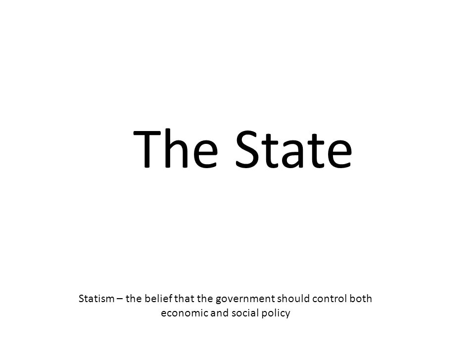 The State Statism – the belief that the government should control both economic and social policy