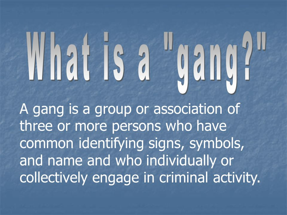 A gang is a group or association of three or more persons who have common identifying signs, symbols, and name and who individually or collectively engage in criminal activity.