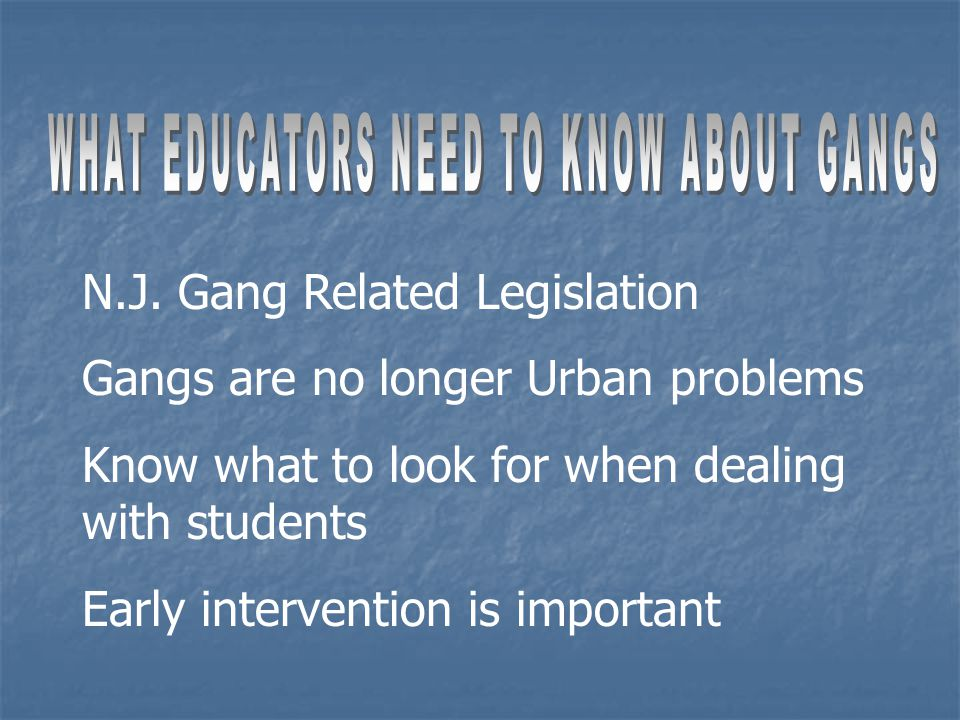 N.J. Gang Related Legislation Gangs are no longer Urban problems Know what to look for when dealing with students Early intervention is important