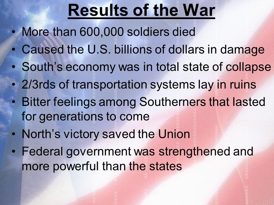 Results of the War More than 600,000 soldiers died Caused the U.S. billions of dollars in damage South's economy was in total state of collapse 2/3rds